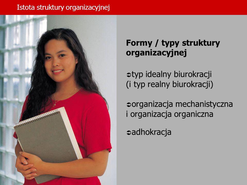 Istota struktury organizacyjnej Formy / typy struktury organizacyjnej typ idealny biurokracji (i typ realny biurokracji) organizacja mechanistyczna i