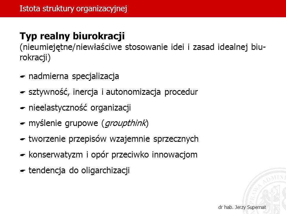 Istota struktury organizacyjnej dr hab. Jerzy Supernat Typ realny biurokracji (nieumiejętne/niewłaściwe stosowanie idei i zasad idealnej biu- rokracji