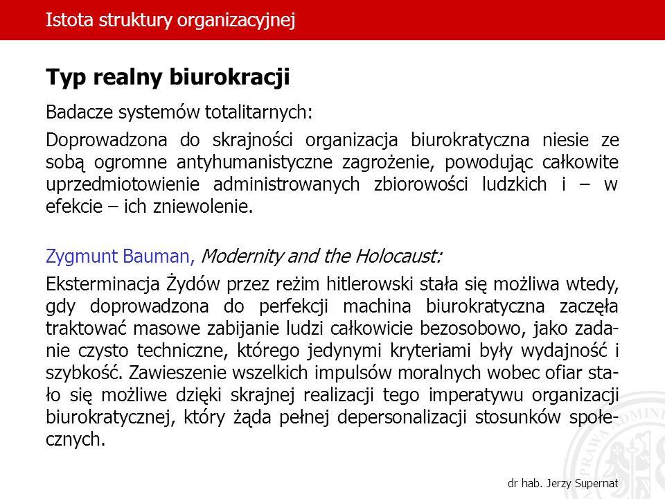 Istota struktury organizacyjnej dr hab. Jerzy Supernat Typ realny biurokracji Badacze systemów totalitarnych: Doprowadzona do skrajności organizacja b