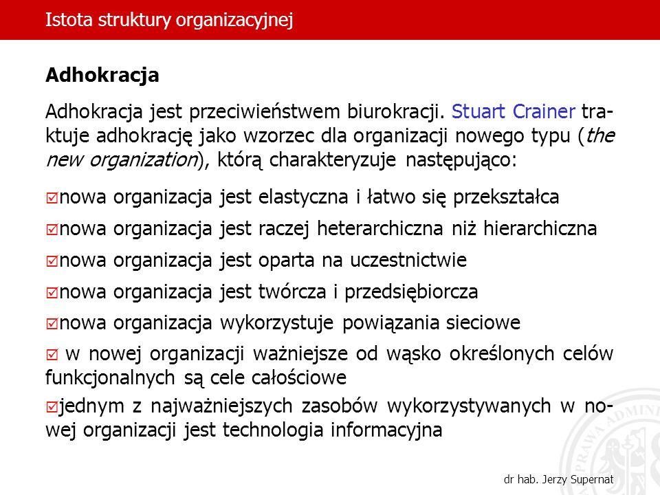 Istota struktury organizacyjnej dr hab. Jerzy Supernat Adhokracja Adhokracja jest przeciwieństwem biurokracji. Stuart Crainer tra- ktuje adhokrację ja