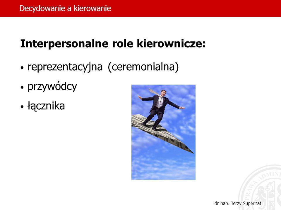 9 Autorytet formalny i status kierownika Role interpersonalne (3) Role informacyjne (3) Role decyzyjne (4) Decydowanie a kierowanie dr hab. Jerzy Supe