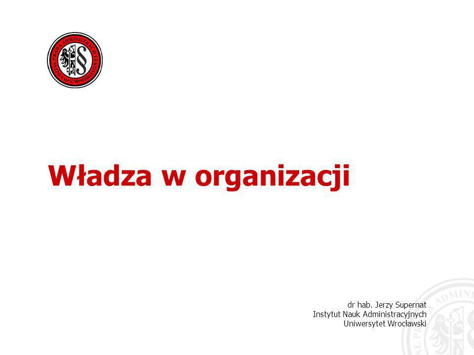 dr hab. Jerzy Supernat Instytut Nauk Administracyjnych Uniwersytet Wrocławski Władza w organizacji