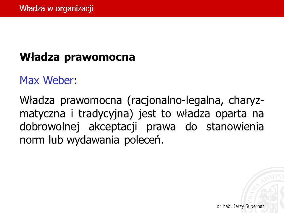 Władza w organizacji dr hab. Jerzy Supernat Władza prawomocna Max Weber: Władza prawomocna (racjonalno-legalna, charyz- matyczna i tradycyjna) jest to