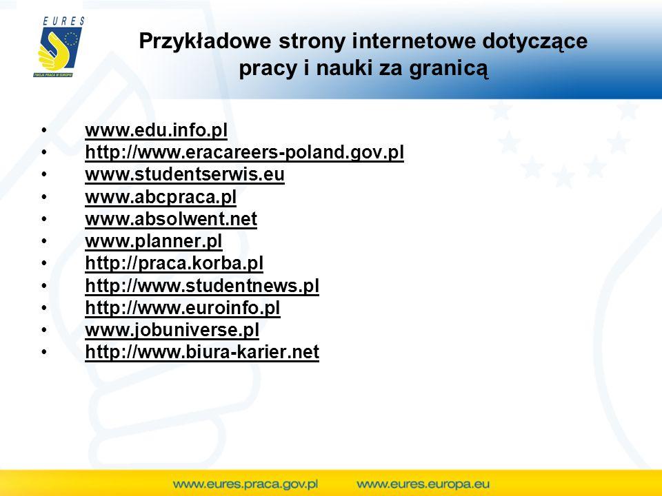 www.edu.info.pl http://www.eracareers-poland.gov.pl www.studentserwis.eu www.abcpraca.pl www.absolwent.net www.planner.pl http://praca.korba.pl http://www.studentnews.pl http://www.euroinfo.pl www.jobuniverse.pl http://www.biura-karier.net Przykładowe strony internetowe dotyczące pracy i nauki za granicą