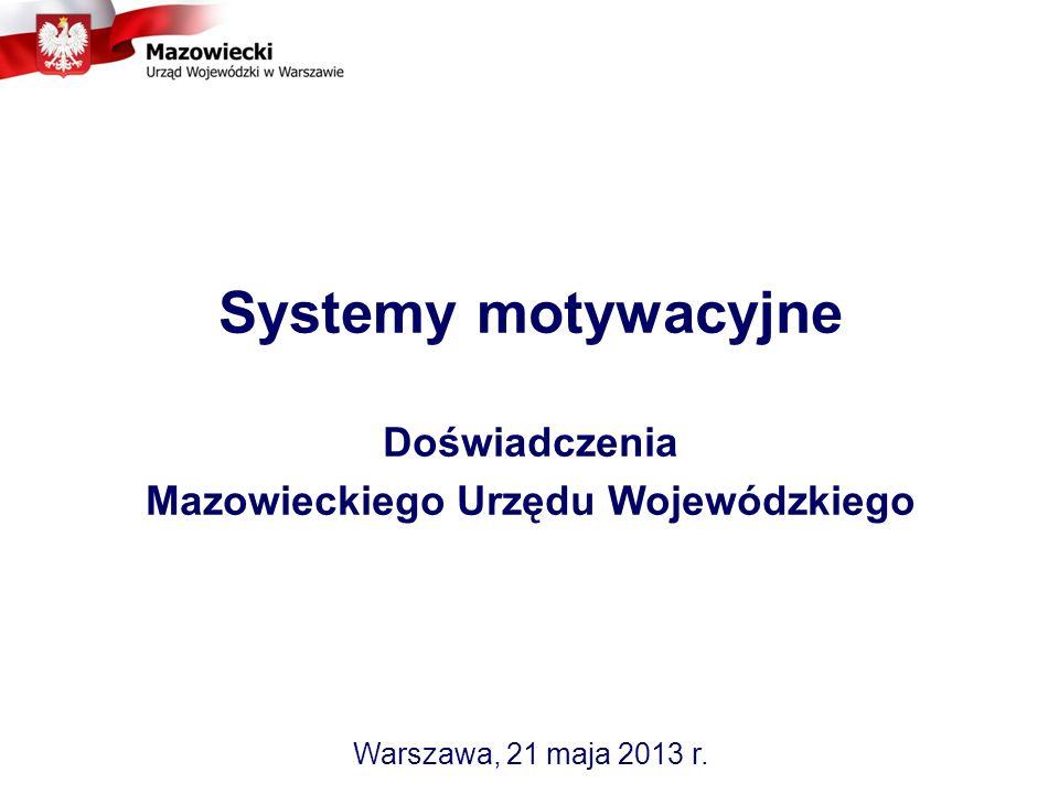 Systemy motywacyjne Doświadczenia Mazowieckiego Urzędu Wojewódzkiego Warszawa, 21 maja 2013 r.