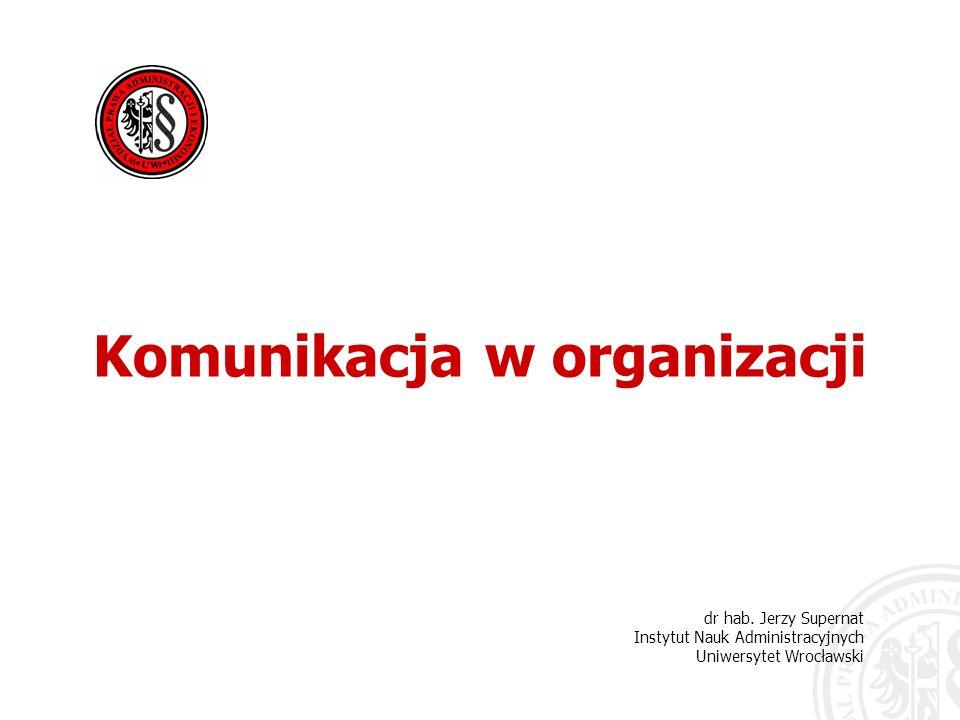 dr hab. Jerzy Supernat Instytut Nauk Administracyjnych Uniwersytet Wrocławski Komunikacja w organizacji