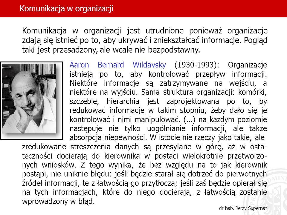 Komunikacja w organizacji dr hab. Jerzy Supernat Aaron Bernard Wildavsky (1930-1993): Organizacje istnieją po to, aby kontrolować przepływ informacji.
