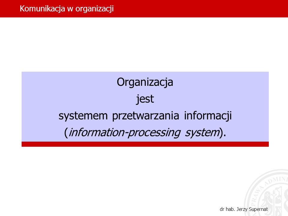 dr hab. Jerzy Supernat Organizacja jest systemem przetwarzania informacji (information-processing system).