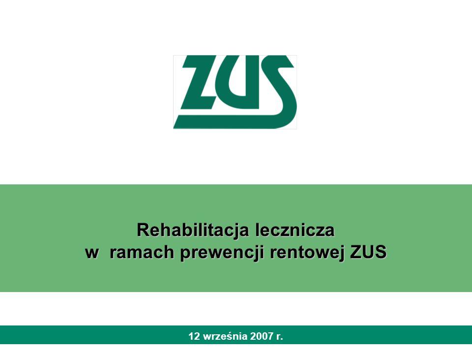 2 Rehabilitacja lecznicza w ramach prewencji rentowej ZUS Prewencja rentowa prowadzona przez Zakład Ubezpieczeń Społecznych obejmuje: rehabilitację leczniczą ubezpieczonych zagrożonych całkowitą lub częściową niezdolnością do pracy, osób uprawnionych do zasiłku chorobowego lub świadczenia rehabilitacyjnego po ustaniu tytułu do ubezpieczenia chorobowego lub wypadkowego, a także osób pobierających rentę okresową z tytułu niezdolności do pracy badania i analizy przyczyn niezdolności do pracy inne działania prewencyjne 12 września 2007 r.