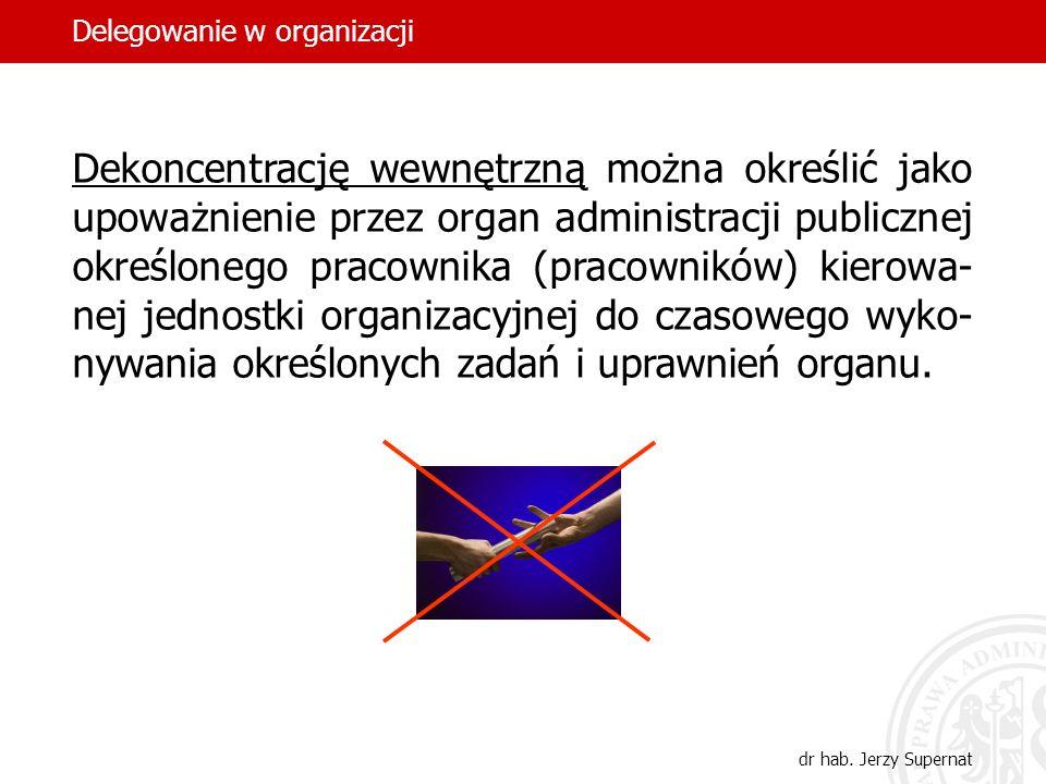 10 Dekoncentrację wewnętrzną można określić jako upoważnienie przez organ administracji publicznej określonego pracownika (pracowników) kierowa- nej j
