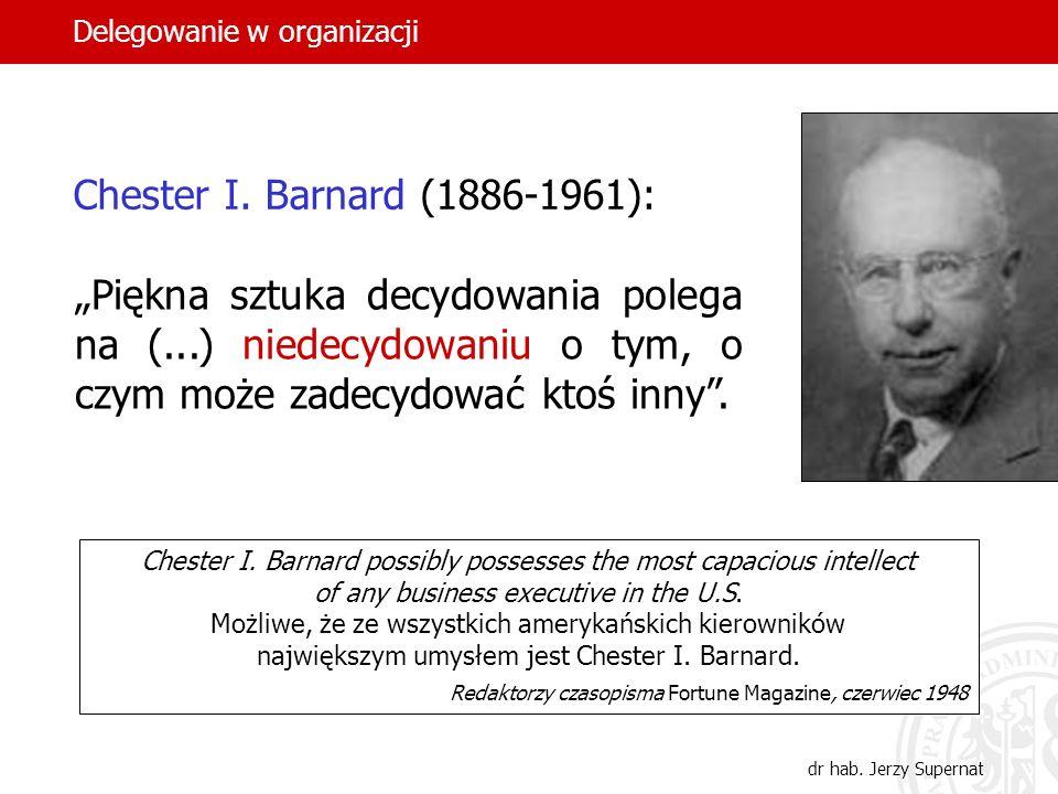 2 Chester I. Barnard (1886-1961): Piękna sztuka decydowania polega na (...) niedecydowaniu o tym, o czym może zadecydować ktoś inny. Chester I. Barnar