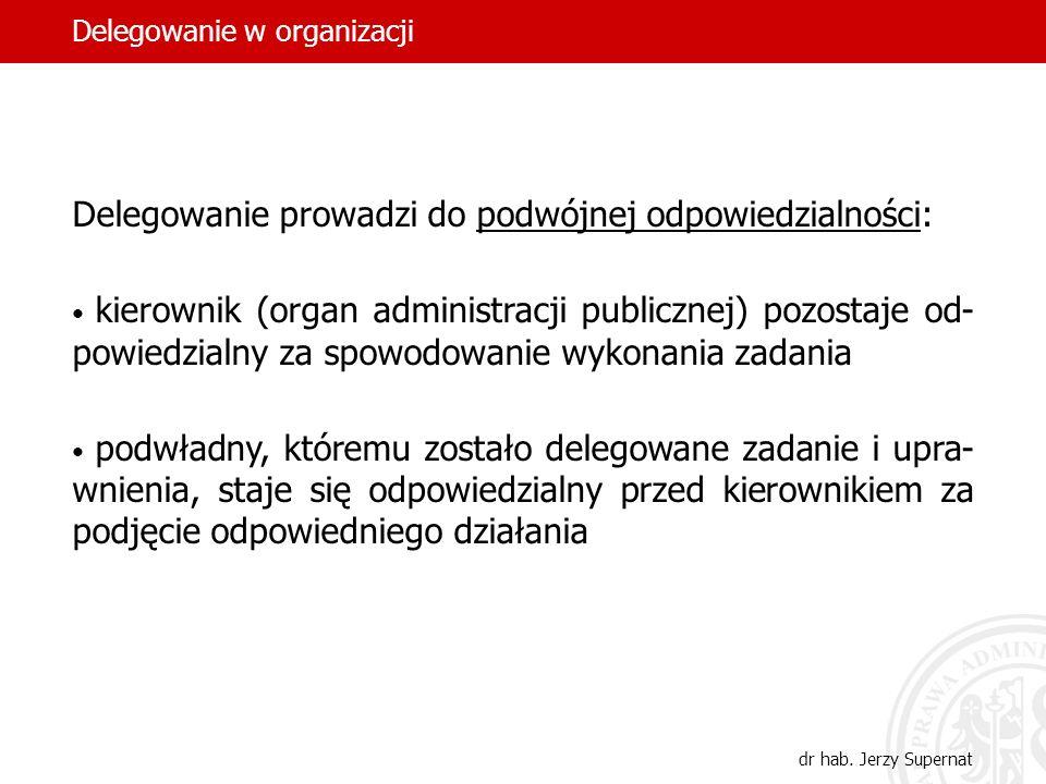 22 Delegowanie prowadzi do podwójnej odpowiedzialności: kierownik (organ administracji publicznej) pozostaje od- powiedzialny za spowodowanie wykonani