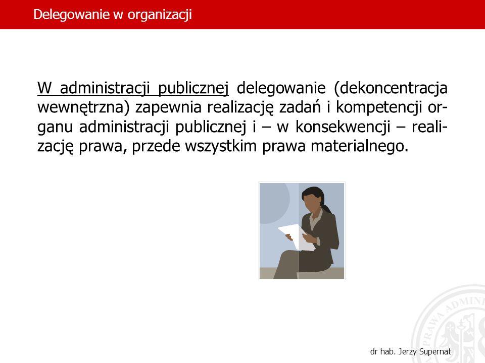 28 W administracji publicznej delegowanie (dekoncentracja wewnętrzna) zapewnia realizację zadań i kompetencji or- ganu administracji publicznej i – w