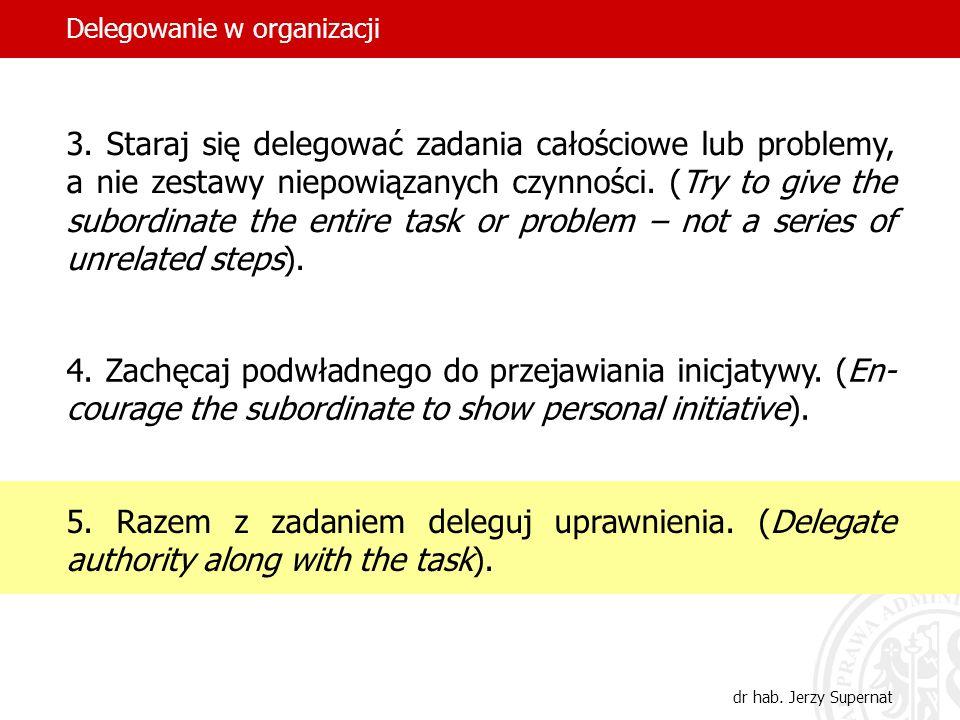 32 3. Staraj się delegować zadania całościowe lub problemy, a nie zestawy niepowiązanych czynności. (Try to give the subordinate the entire task or pr