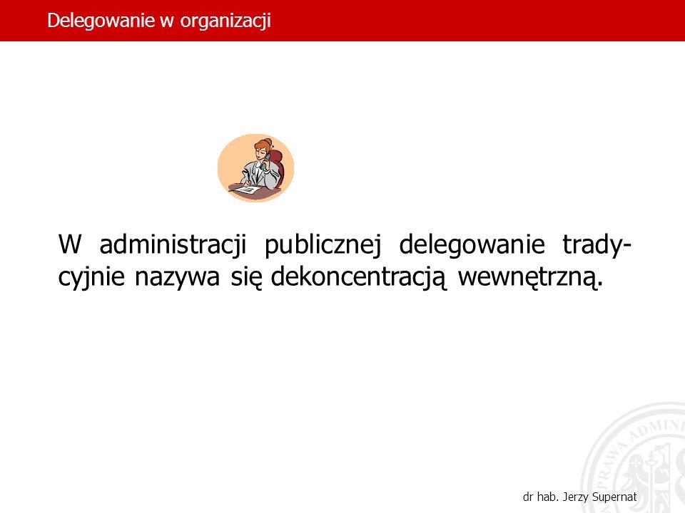 9 W administracji publicznej delegowanie trady- cyjnie nazywa się dekoncentracją wewnętrzną. Delegowanie w organizacji dr hab. Jerzy Supernat