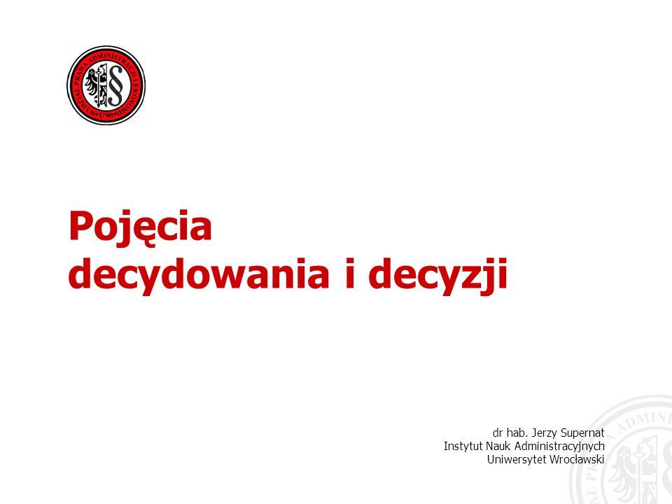 dr hab. Jerzy Supernat Instytut Nauk Administracyjnych Uniwersytet Wrocławski Pojęcia decydowania i decyzji