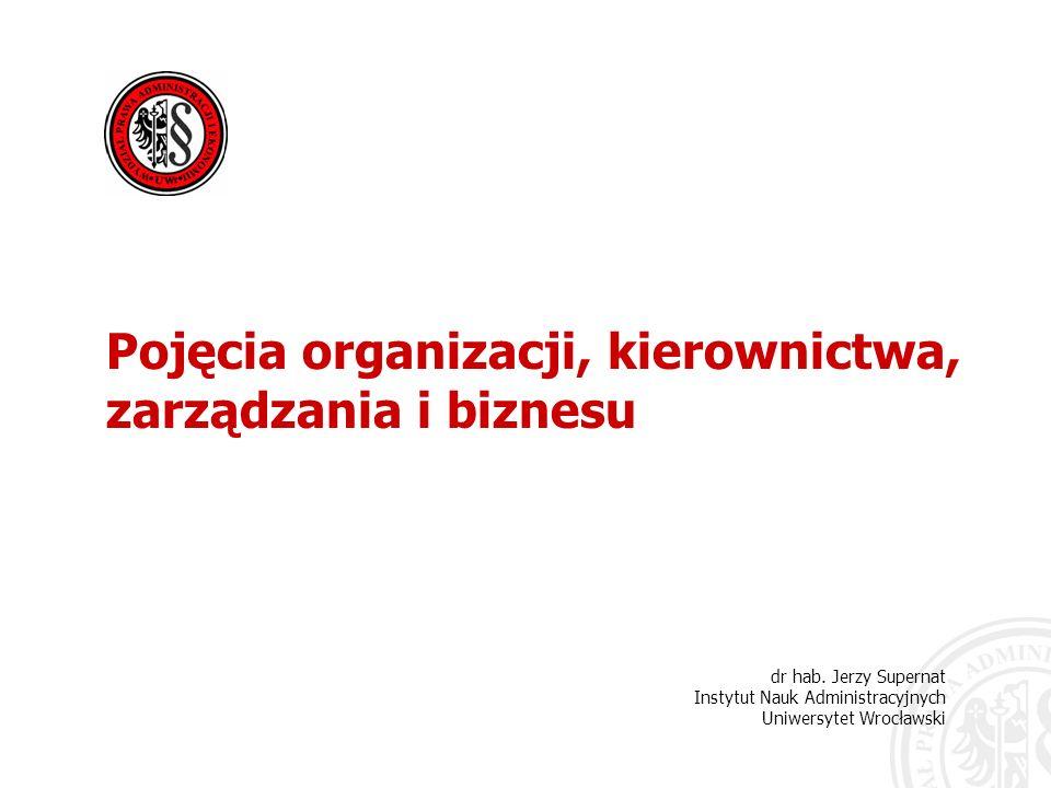 dr hab. Jerzy Supernat Instytut Nauk Administracyjnych Uniwersytet Wrocławski Pojęcia organizacji, kierownictwa, zarządzania i biznesu