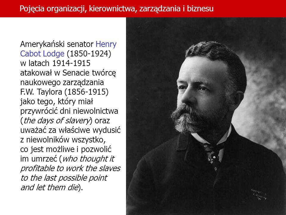 14 Pojęcia organizacji, kierownictwa, zarządzania i biznesu Amerykański senator Henry Cabot Lodge (1850 1924) w latach 1914-1915 atakował w Senacie tw