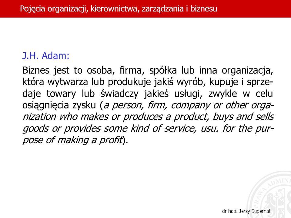 16 J.H. Adam: Biznes jest to osoba, firma, spółka lub inna organizacja, która wytwarza lub produkuje jakiś wyrób, kupuje i sprze- daje towary lub świa
