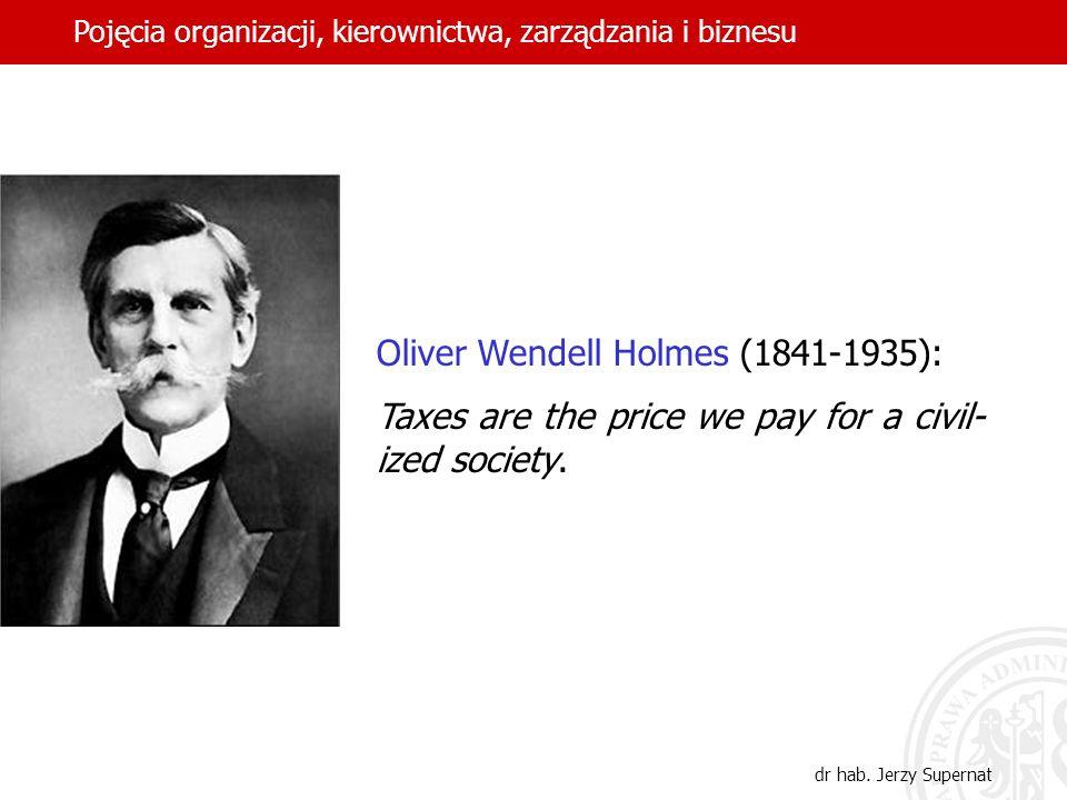 26 Oliver Wendell Holmes (1841-1935): Taxes are the price we pay for a civil- ized society. Pojęcia organizacji, kierownictwa, zarządzania i biznesu d