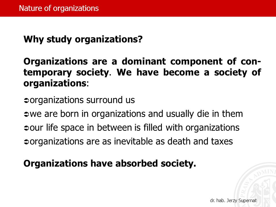 dr. hab. Jerzy Supernat Why study organizations? Organizations are a dominant component of con- temporary society. We have become a society of organiz