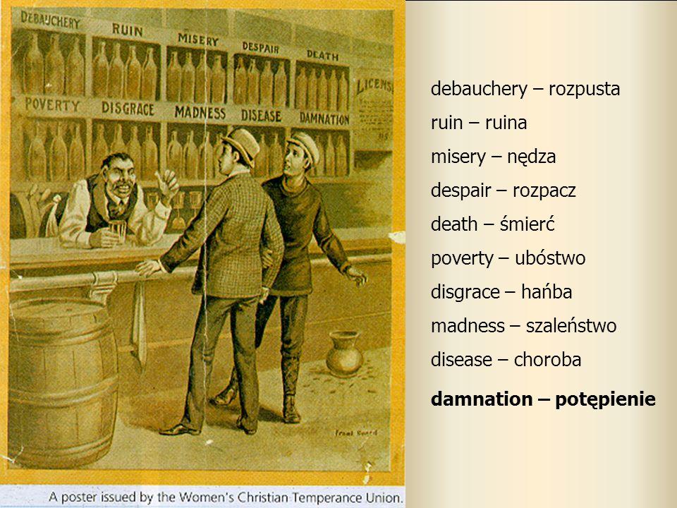 debauchery – rozpusta ruin – ruina misery – nędza despair – rozpacz death – śmierć poverty – ubóstwo disgrace – hańba madness – szaleństwo disease – c