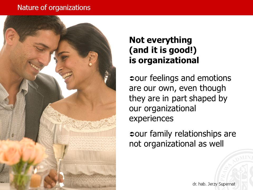 Nature of organizations Not everything (and it is good!) is organizational our feelings and emotions are our own, even though they are in part shaped by our organizational experiences our family relationships are not organizational as well dr.