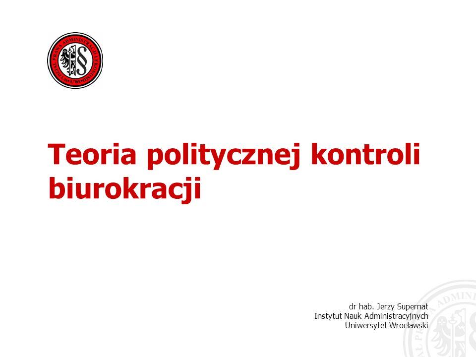 dr hab. Jerzy Supernat Instytut Nauk Administracyjnych Uniwersytet Wrocławski Teoria politycznej kontroli biurokracji