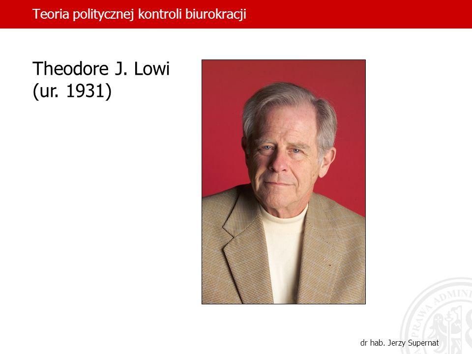 Teoria politycznej kontroli biurokracji dr hab. Jerzy Supernat Theodore J. Lowi (ur. 1931)