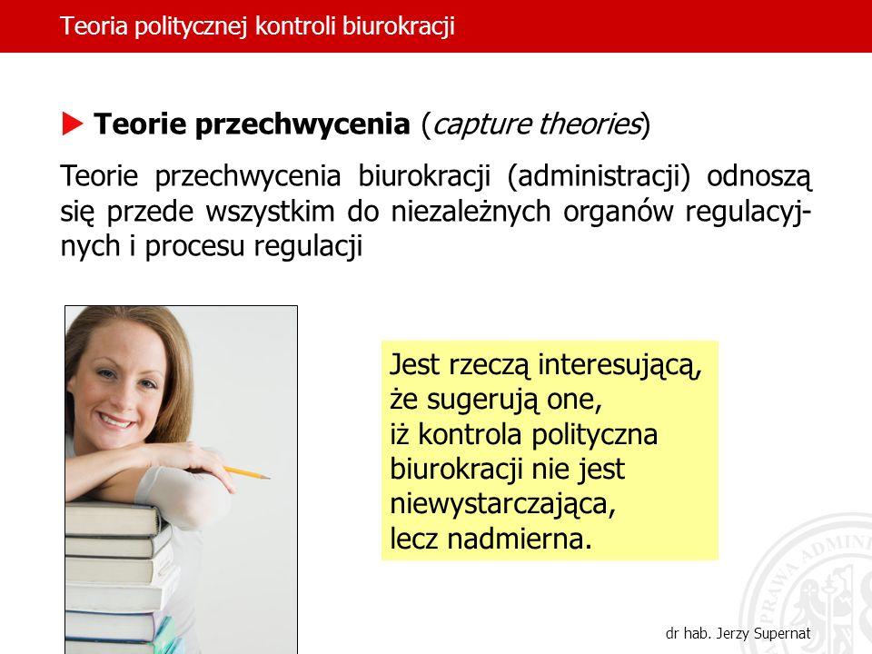 Teoria politycznej kontroli biurokracji dr hab. Jerzy Supernat Teorie przechwycenia (capture theories) Teorie przechwycenia biurokracji (administracji