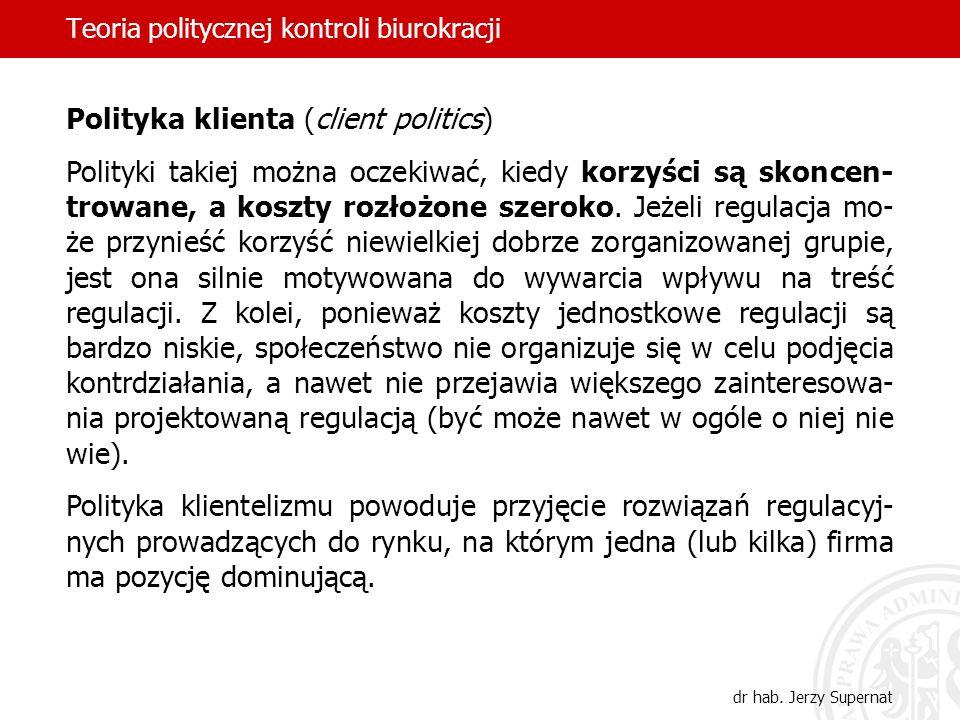 Teoria politycznej kontroli biurokracji dr hab. Jerzy Supernat Polityka klienta (client politics) Polityki takiej można oczekiwać, kiedy korzyści są s