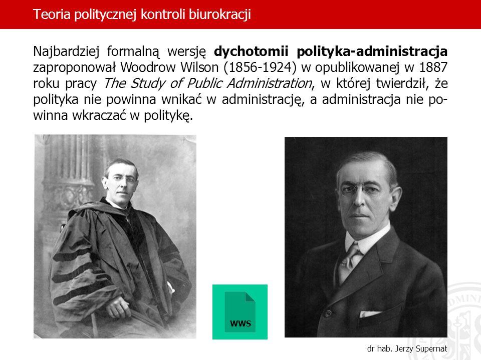 Teoria politycznej kontroli biurokracji dr hab. Jerzy Supernat Najbardziej formalną wersję dychotomii polityka-administracja zaproponował Woodrow Wils