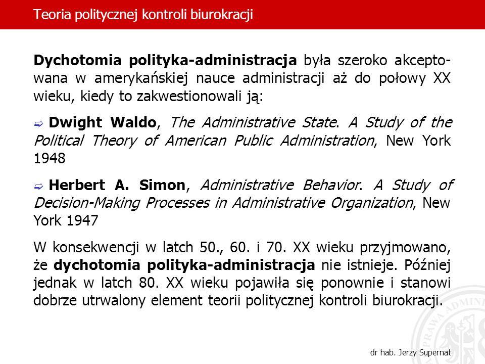 Teoria politycznej kontroli biurokracji dr hab. Jerzy Supernat Dychotomia polityka-administracja była szeroko akcepto- wana w amerykańskiej nauce admi