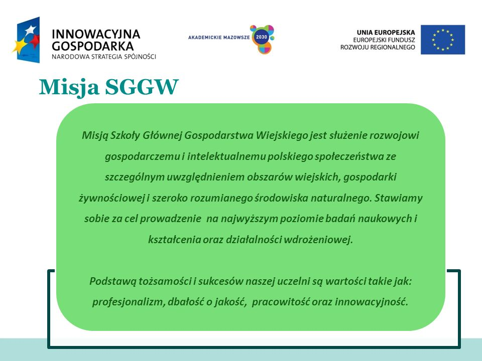Misja SGGW Misją Szkoły Głównej Gospodarstwa Wiejskiego jest służenie rozwojowi gospodarczemu i intelektualnemu polskiego społeczeństwa ze szczególnym