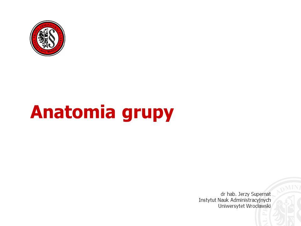 dr hab. Jerzy Supernat Instytut Nauk Administracyjnych Uniwersytet Wrocławski Anatomia grupy