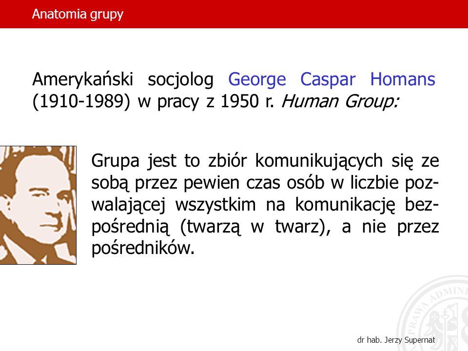 dr hab. Jerzy Supernat Amerykański socjolog George Caspar Homans (1910-1989) w pracy z 1950 r. Human Group: Grupa jest to zbiór komunikujących się ze