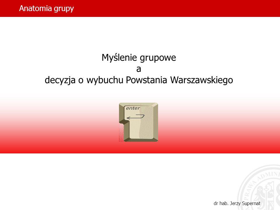 Anatomia grupy dr hab. Jerzy Supernat Myślenie grupowe a decyzja o wybuchu Powstania Warszawskiego