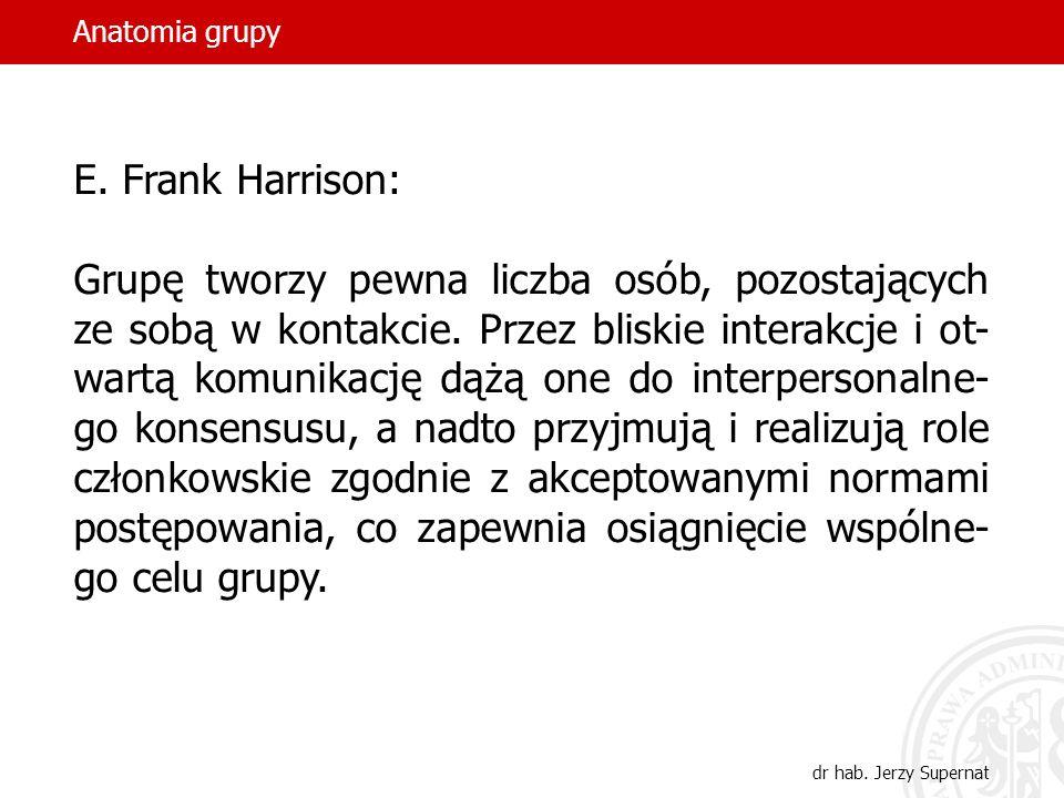 Anatomia grupy dr hab. Jerzy Supernat E. Frank Harrison: Grupę tworzy pewna liczba osób, pozostających ze sobą w kontakcie. Przez bliskie interakcje i