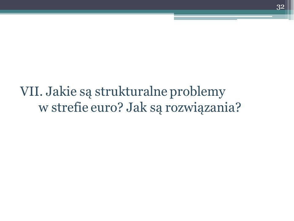 VII. Jakie są strukturalne problemy w strefie euro? Jak są rozwiązania? 32