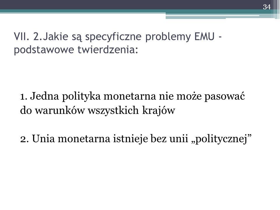 VII. 2.Jakie są specyficzne problemy EMU - podstawowe twierdzenia: 1. Jedna polityka monetarna nie może pasować do warunków wszystkich krajów 2. Unia