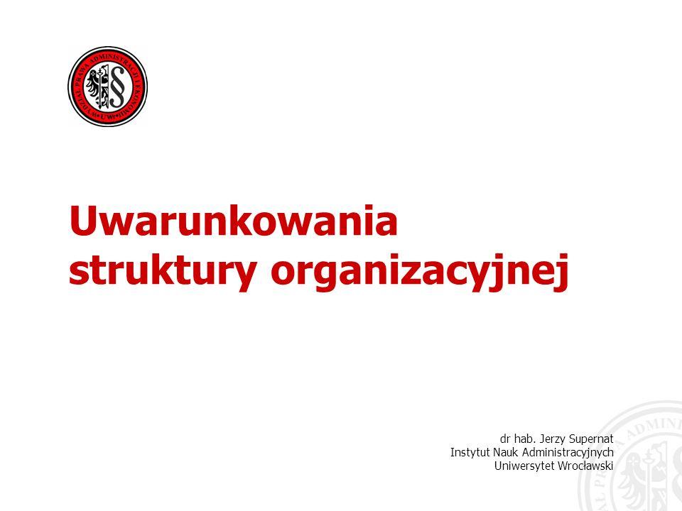 dr hab. Jerzy Supernat Instytut Nauk Administracyjnych Uniwersytet Wrocławski Uwarunkowania struktury organizacyjnej