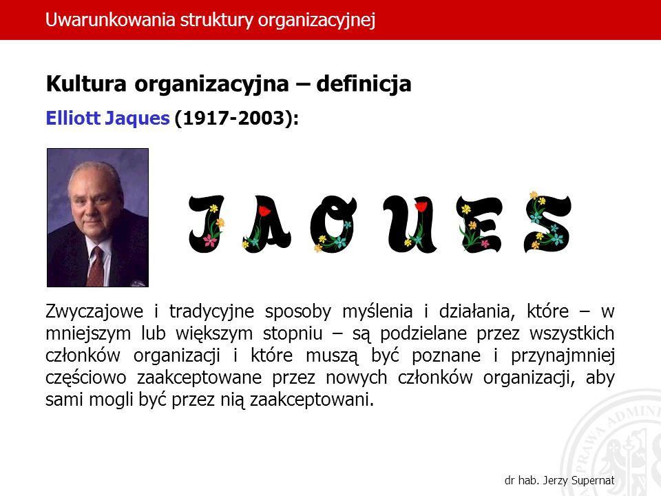Uwarunkowania struktury organizacyjnej dr hab. Jerzy Supernat Kultura organizacyjna – definicja Elliott Jaques (1917-2003): Zwyczajowe i tradycyjne sp