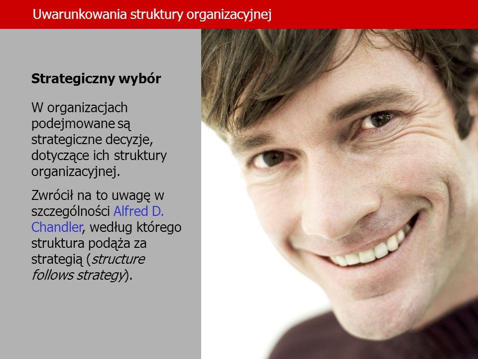 Uwarunkowania struktury organizacyjnej Strategiczny wybór W organizacjach podejmowane są strategiczne decyzje, dotyczące ich struktury organizacyjnej.