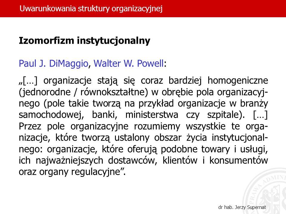 Uwarunkowania struktury organizacyjnej dr hab. Jerzy Supernat Izomorfizm instytucjonalny Paul J. DiMaggio, Walter W. Powell: […] organizacje stają się