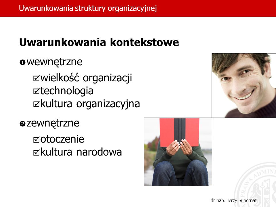 dr hab. Jerzy Supernat Uwarunkowania kontekstowe wewnętrzne wielkość organizacji technologia kultura organizacyjna zewnętrzne otoczenie kultura narodo