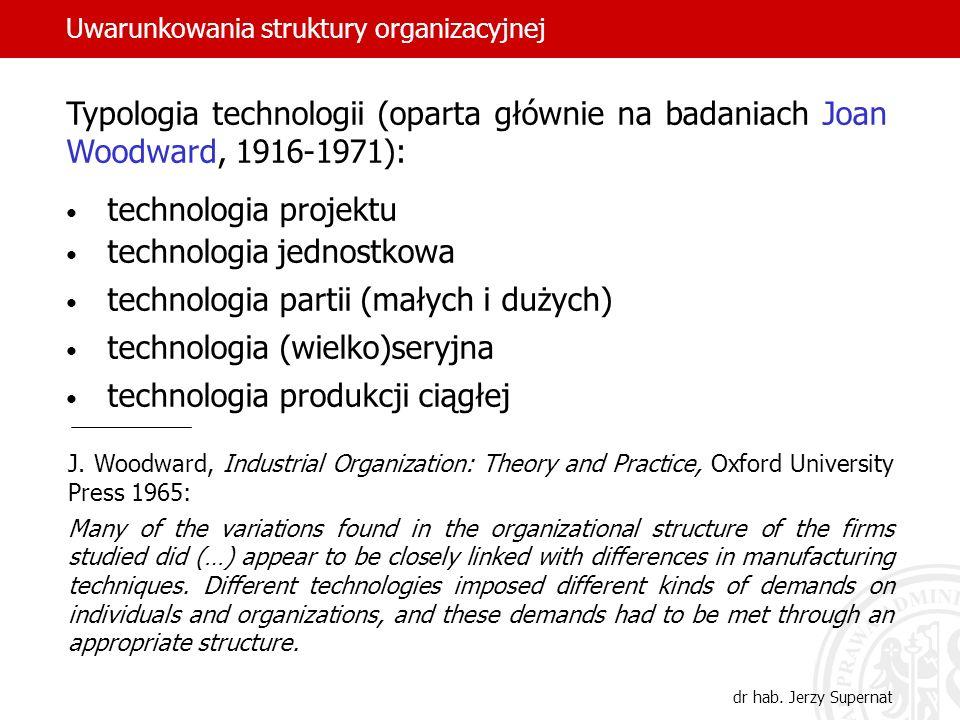 dr hab. Jerzy Supernat Uwarunkowania struktury organizacyjnej Typologia technologii (oparta głównie na badaniach Joan Woodward, 1916-1971): technologi