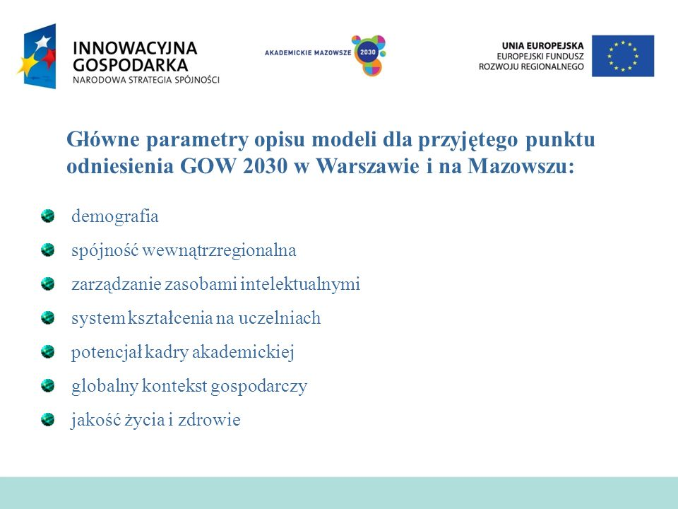 Główne parametry opisu modeli dla przyjętego punktu odniesienia GOW 2030 w Warszawie i na Mazowszu: demografia spójność wewnątrzregionalna zarządzanie zasobami intelektualnymi system kształcenia na uczelniach potencjał kadry akademickiej globalny kontekst gospodarczy jakość życia i zdrowie