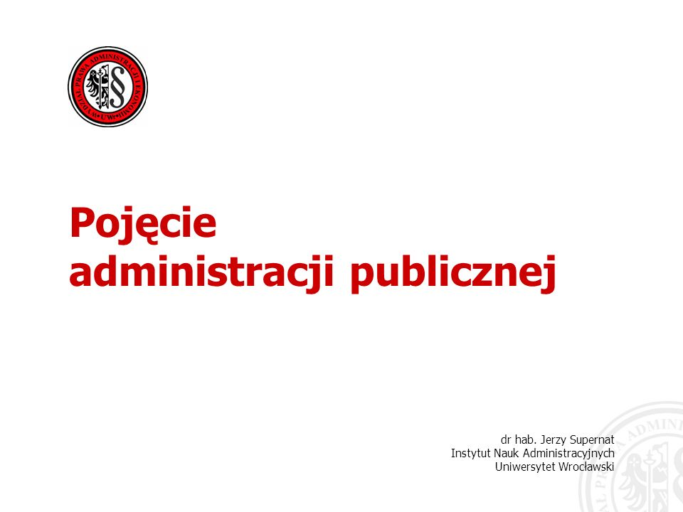 dr hab. Jerzy Supernat Instytut Nauk Administracyjnych Uniwersytet Wrocławski Pojęcie administracji publicznej