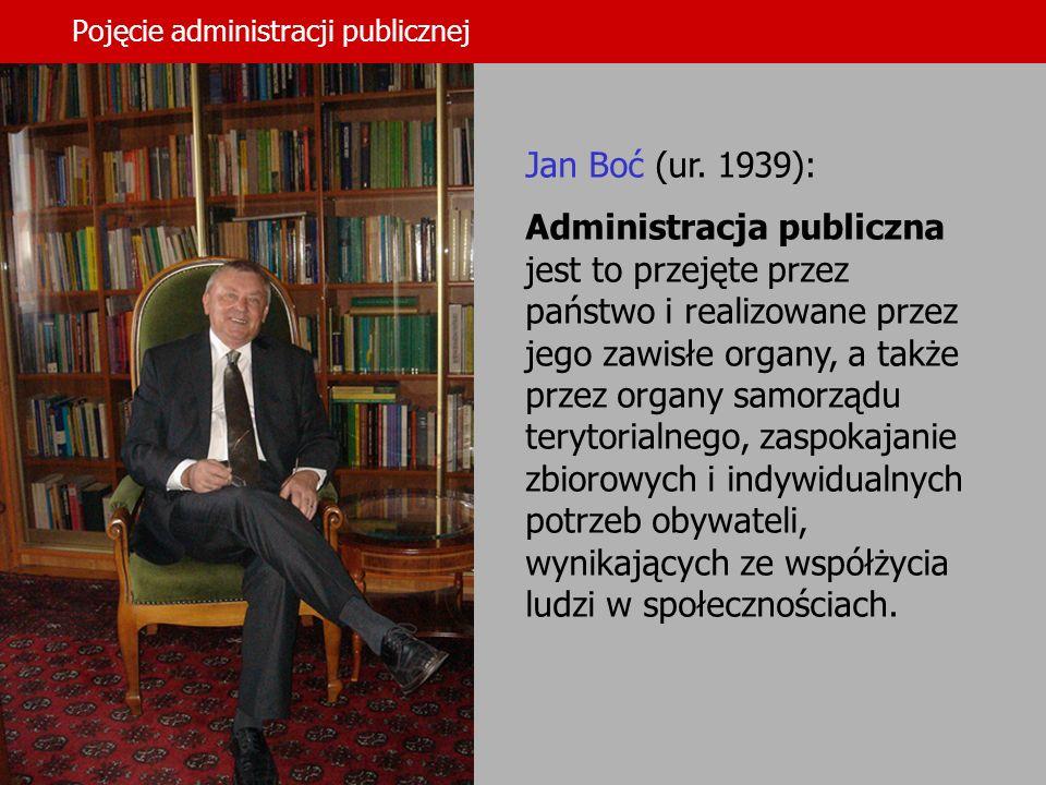 10 Pojęcie administracji publicznej Jan Boć (ur. 1939): Administracja publiczna jest to przejęte przez państwo i realizowane przez jego zawisłe organy