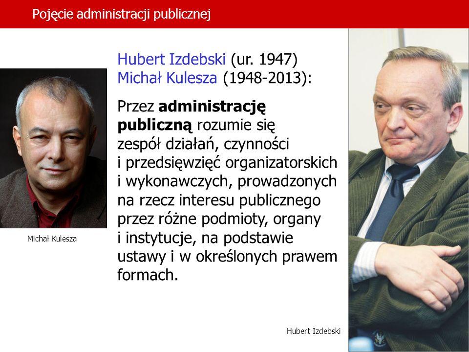 13 Pojęcie administracji publicznej Hubert Izdebski (ur. 1947) Michał Kulesza (1948-2013): Przez administrację publiczną rozumie się zespół działań, c